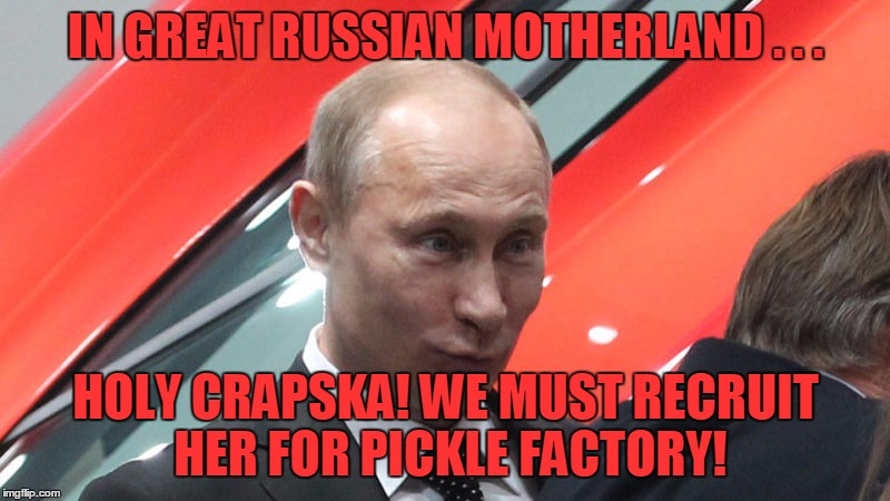 IN GREAT RUSSIAN MOTHERLAND . . . HOLY CRAPSKA! WE MUST RECRUIT HER FOR PICKLE FACTORY! | made w/ Imgflip meme maker
