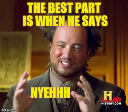 THE BEST PART IS WHEN HE SAYS NYEHHH | made w/ Imgflip meme maker