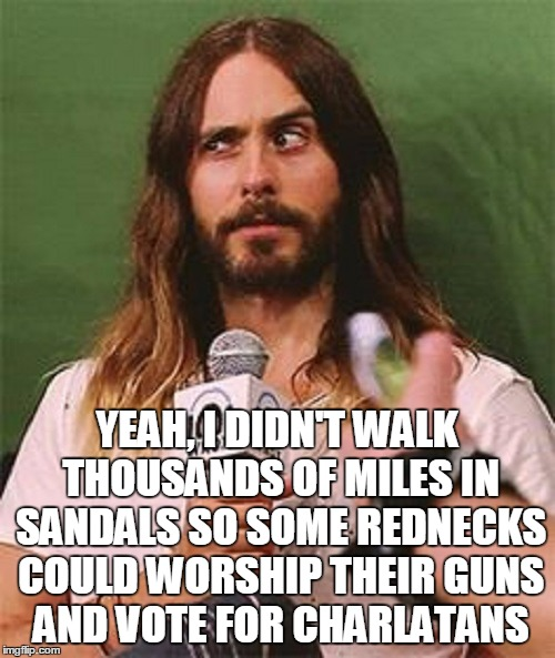 YEAH, I DIDN'T WALK THOUSANDS OF MILES IN SANDALS SO SOME REDNECKS COULD WORSHIP THEIR GUNS AND VOTE FOR CHARLATANS | made w/ Imgflip meme maker