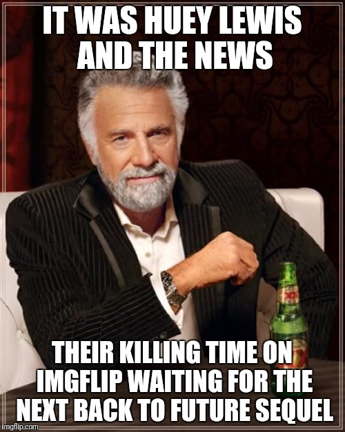 The Most Interesting Man In The World Meme | IT WAS HUEY LEWIS AND THE NEWS THEIR KILLING TIME ON IMGFLIP WAITING FOR THE NEXT BACK TO FUTURE SEQUEL | image tagged in memes,the most interesting man in the world | made w/ Imgflip meme maker