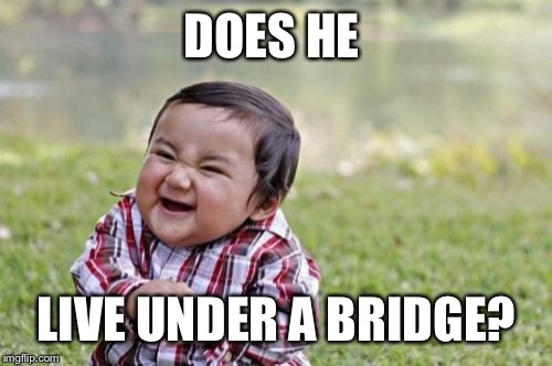 Evil Toddler Meme | DOES HE LIVE UNDER A BRIDGE? | image tagged in memes,evil toddler | made w/ Imgflip meme maker