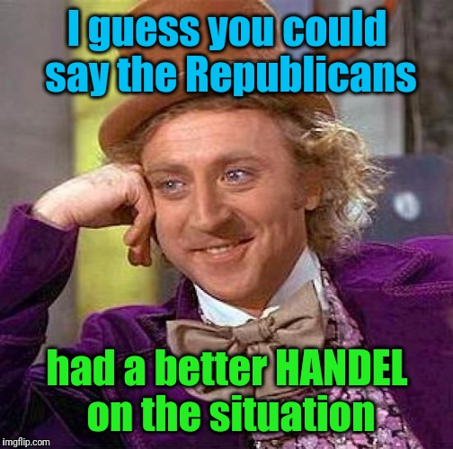 Creepy Condescending Wonka Meme | I guess you could say the Republicans had a better HANDEL on the situation | image tagged in memes,creepy condescending wonka | made w/ Imgflip meme maker