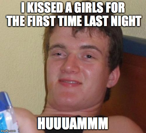 10 Guy Meme | I KISSED A GIRLS FOR THE FIRST TIME LAST NIGHT HUUUAMMM | image tagged in memes,10 guy | made w/ Imgflip meme maker
