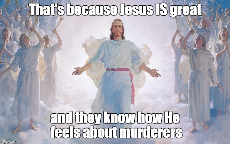 That's because Jesus IS great and they know how He feels about murderers | made w/ Imgflip meme maker