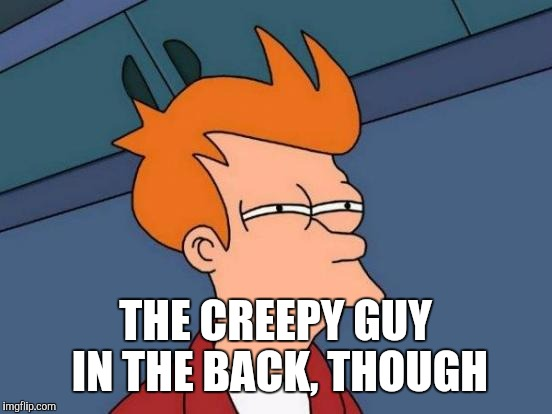 Futurama Fry Meme | THE CREEPY GUY IN THE BACK, THOUGH | image tagged in memes,futurama fry | made w/ Imgflip meme maker