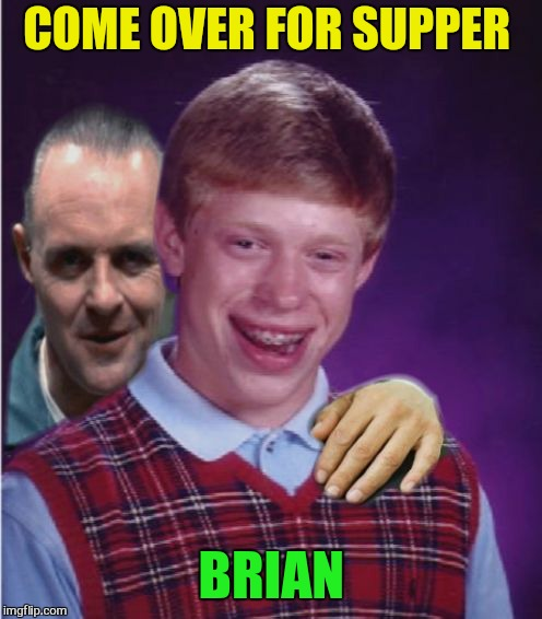 Hannibal Lecter And Bad Luck Brian | COME OVER FOR SUPPER BRIAN | image tagged in hannibal lecter and bad luck brian | made w/ Imgflip meme maker