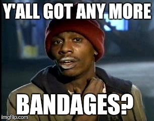 Y'all Got Any More Of That Meme | Y'ALL GOT ANY MORE BANDAGES? | image tagged in memes,yall got any more of | made w/ Imgflip meme maker