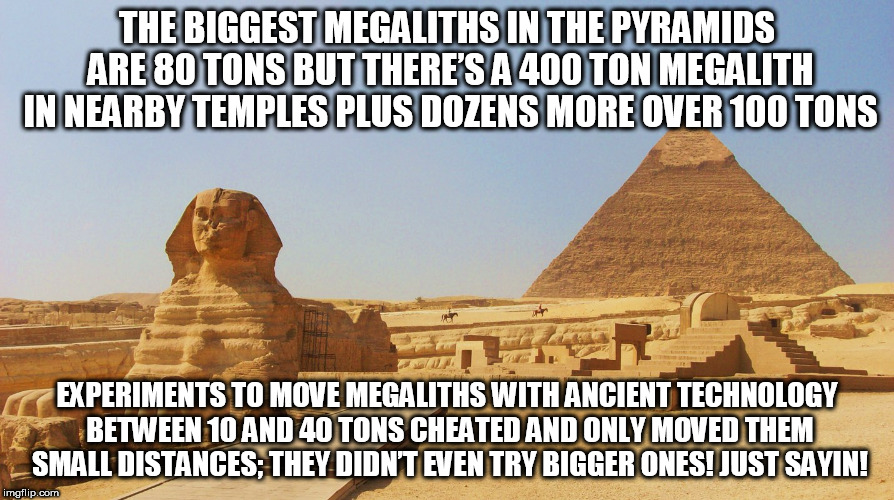 pyramids of giza | THE BIGGEST MEGALITHS IN THE PYRAMIDS ARE 80 TONS BUT THERE'S A 400 TON MEGALITH IN NEARBY TEMPLES PLUS DOZENS MORE OVER 100 TONS EXPERIMENT | image tagged in pyramids of giza | made w/ Imgflip meme maker
