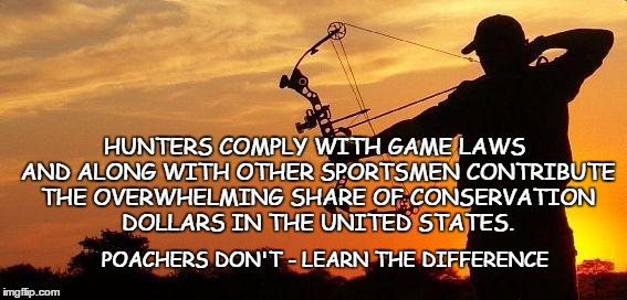 Poachers vs Hunters | HUNTERS COMPLY WITH GAME LAWS AND ALONG WITH OTHER SPORTSMEN CONTRIBUTE THE OVERWHELMING SHARE OF CONSERVATION DOLLARS IN THE UNITED STATES. | image tagged in hunting,poaching,conservation funding,conservative conservation | made w/ Imgflip meme maker