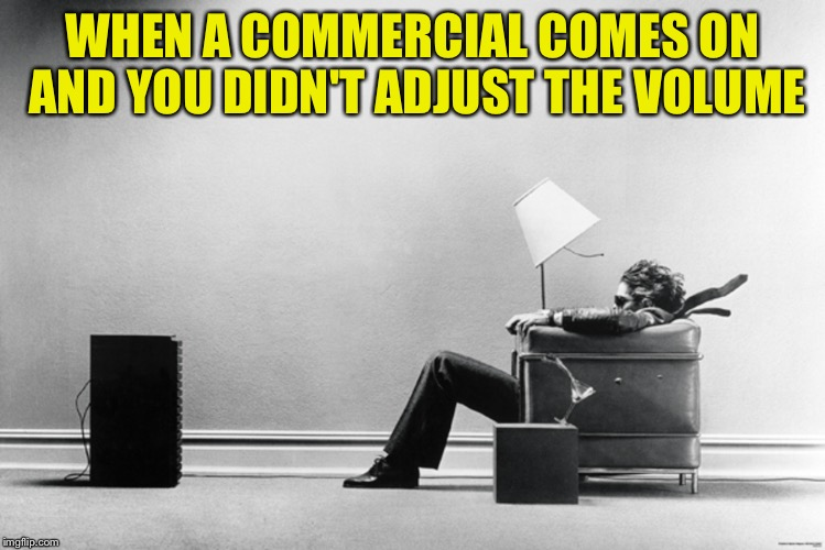 Hearing aid commercials are the exception  | WHEN A COMMERCIAL COMES ON AND YOU DIDN'T ADJUST THE VOLUME | image tagged in memes,commercials | made w/ Imgflip meme maker