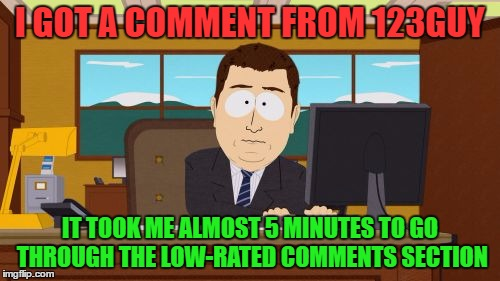 Notice how almost every meme has at least several low-rated comments? Also notice how 99/100 of them are 123Guy? | I GOT A COMMENT FROM 123GUY IT TOOK ME ALMOST 5 MINUTES TO GO THROUGH THE LOW-RATED COMMENTS SECTION | image tagged in memes,aaaaand its gone | made w/ Imgflip meme maker