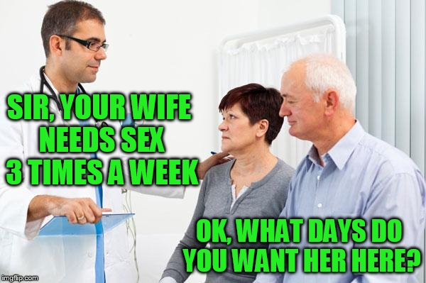 If I'm gonna get tagged NSFW I may as well consider this my filth week submission! | SIR, YOUR WIFE NEEDS SEX 3 TIMES A WEEK OK, WHAT DAYS DO YOU WANT HER HERE? | image tagged in how people view doctors | made w/ Imgflip meme maker