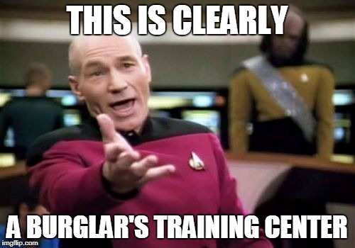 Picard Wtf Meme | THIS IS CLEARLY A BURGLAR'S TRAINING CENTER | image tagged in memes,picard wtf | made w/ Imgflip meme maker