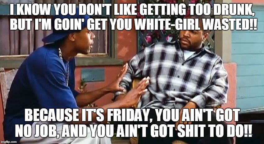 It's Friday | I KNOW YOU DON'T LIKE GETTING TOO DRUNK, BUT I'M GOIN' GET YOU WHITE-GIRL WASTED!! BECAUSE IT'S FRIDAY, YOU AIN'T GOT NO JOB, AND YOU AIN'T  | image tagged in it's friday | made w/ Imgflip meme maker