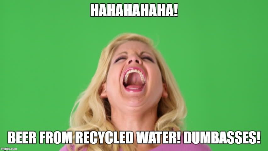 HAHAHAHAHA! BEER FROM RECYCLED WATER! DUMBASSES! | made w/ Imgflip meme maker