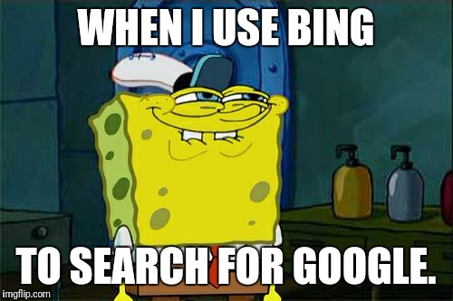 I know they know when someone does this. | WHEN I USE BING TO SEARCH FOR GOOGLE. | image tagged in memes,dont you squidward | made w/ Imgflip meme maker