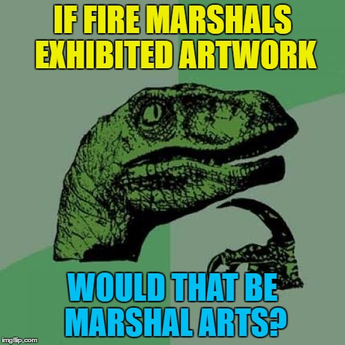 Fire marshal art - so hot right now... :) | IF FIRE MARSHALS EXHIBITED ARTWORK WOULD THAT BE MARSHAL ARTS? | image tagged in memes,philosoraptor,fire marshal,art,martial arts | made w/ Imgflip meme maker