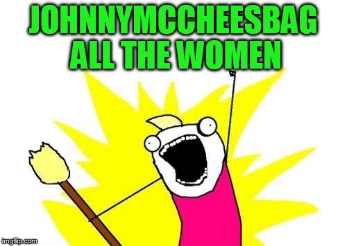 X All The Y Meme | JOHNNYMCCHEESBAG ALL THE WOMEN | image tagged in memes,x all the y | made w/ Imgflip meme maker