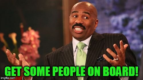 Steve Harvey Meme | GET SOME PEOPLE ON BOARD! | image tagged in memes,steve harvey | made w/ Imgflip meme maker