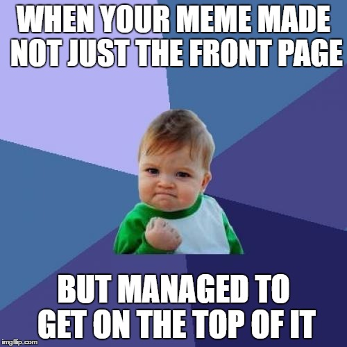Success Kid Meme | WHEN YOUR MEME MADE NOT JUST THE FRONT PAGE BUT MANAGED TO GET ON THE TOP OF IT | image tagged in memes,success kid | made w/ Imgflip meme maker