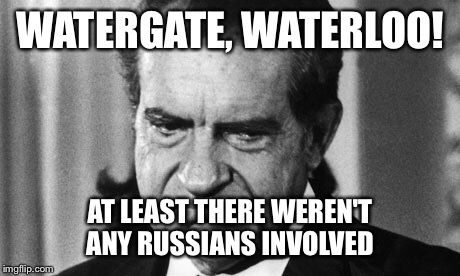 WATERGATE, WATERLOO! AT LEAST THERE WEREN'T ANY RUSSIANS INVOLVED | made w/ Imgflip meme maker