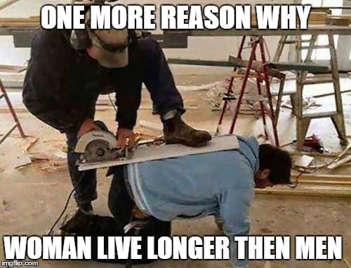 Why woman live longer then men | ONE MORE REASON WHY WOMAN LIVE LONGER THEN MEN | image tagged in funny,memes,funny memes,why woman live longer then men | made w/ Imgflip meme maker