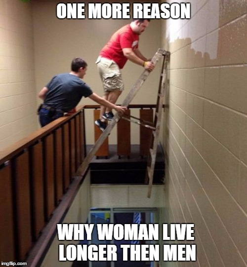 Why Woman live longer then men | ONE MORE REASON WHY WOMAN LIVE LONGER THEN MEN | image tagged in funny,funny memes,memes,stupid people | made w/ Imgflip meme maker