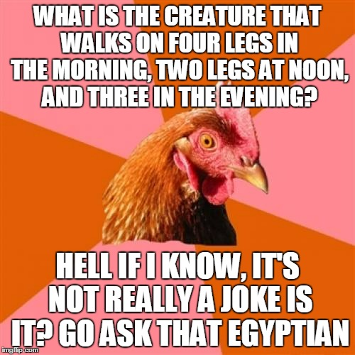 the Sphinx tells lousy riddles anyway | WHAT IS THE CREATURE THAT WALKS ON FOUR LEGS IN THE MORNING, TWO LEGS AT NOON, AND THREE IN THE EVENING? HELL IF I KNOW, IT'S NOT REALLY A J | image tagged in memes,anti joke chicken,sphinx,riddle | made w/ Imgflip meme maker