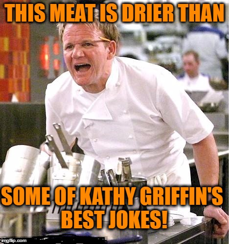 Chef Gordon Ramsay Meme | THIS MEAT IS DRIER THAN SOME OF KATHY GRIFFIN'S BEST JOKES! | image tagged in memes,chef gordon ramsay | made w/ Imgflip meme maker