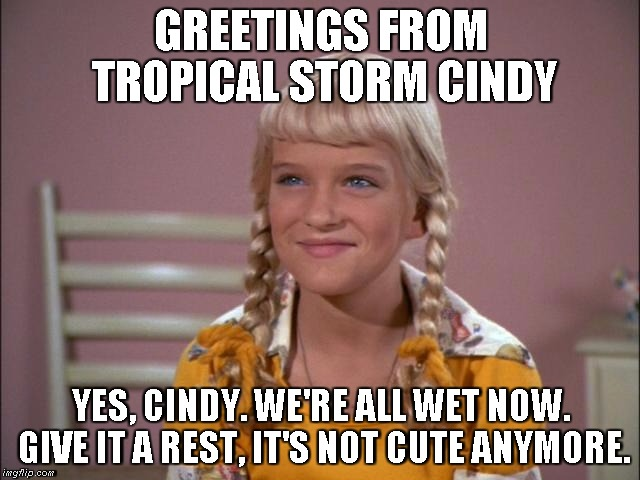Tropical Storm Cindy | GREETINGS FROM TROPICAL STORM CINDY YES, CINDY. WE'RE ALL WET NOW. GIVE IT A REST, IT'S NOT CUTE ANYMORE. | image tagged in cindy brady,storm | made w/ Imgflip meme maker