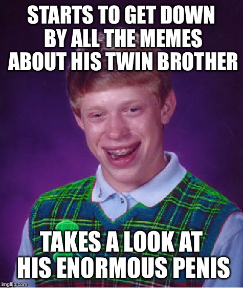 Good Luck Brian Week meets NSFW Week | STARTS TO GET DOWN BY ALL THE MEMES ABOUT HIS TWIN BROTHER TAKES A LOOK AT HIS ENORMOUS P**IS | image tagged in good luck brian,memes | made w/ Imgflip meme maker