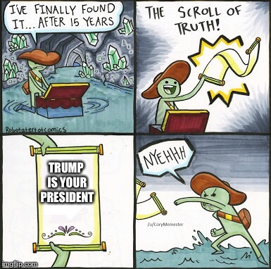 Butthurt Liberal and the Search for the Scroll of Truth: A Michael Bay Film | TRUMP IS YOUR PRESIDENT | image tagged in the scroll of truth,memes | made w/ Imgflip meme maker