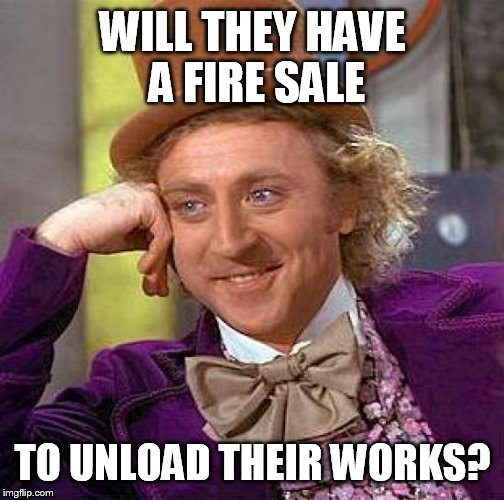 Creepy Condescending Wonka Meme | WILL THEY HAVE A FIRE SALE TO UNLOAD THEIR WORKS? | image tagged in memes,creepy condescending wonka | made w/ Imgflip meme maker