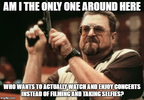 Am I The Only One Around Here Meme | AM I THE ONLY ONE AROUND HERE WHO WANTS TO ACTUALLY WATCH AND ENJOY CONCERTS INSTEAD OF FILMING AND TAKING SELFIES? | image tagged in memes,am i the only one around here | made w/ Imgflip meme maker
