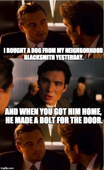 DiCaprio - Inception | I BOUGHT A DOG FROM MY NEIGHBORHOOD BLACKSMITH YESTERDAY. AND WHEN YOU GOT HIM HOME, HE MADE A BOLT FOR THE DOOR. | image tagged in dicaprio - inception | made w/ Imgflip meme maker