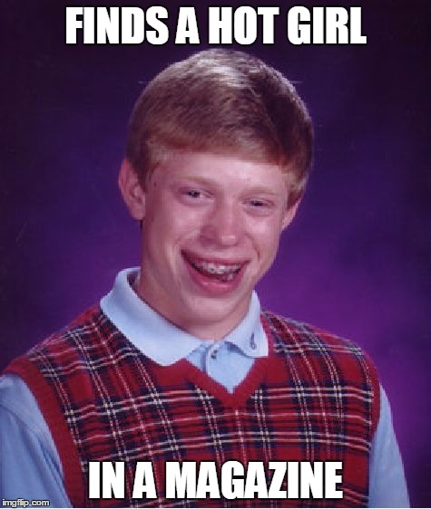 Everyone starts Somewhere! | FINDS A HOT GIRL IN A MAGAZINE | image tagged in memes,bad luck brian | made w/ Imgflip meme maker