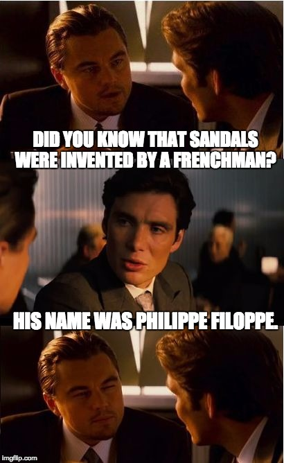 DiCaprio - Inception | DID YOU KNOW THAT SANDALS WERE INVENTED BY A FRENCHMAN? HIS NAME WAS PHILIPPE FILOPPE. | image tagged in dicaprio - inception | made w/ Imgflip meme maker