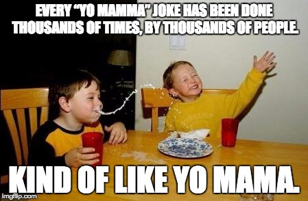 "yo mama so fat | EVERY ""YO MAMMA"" JOKE HAS BEEN DONE THOUSANDS OF TIMES, BY THOUSANDS OF PEOPLE. KIND OF LIKE YO MAMA. 