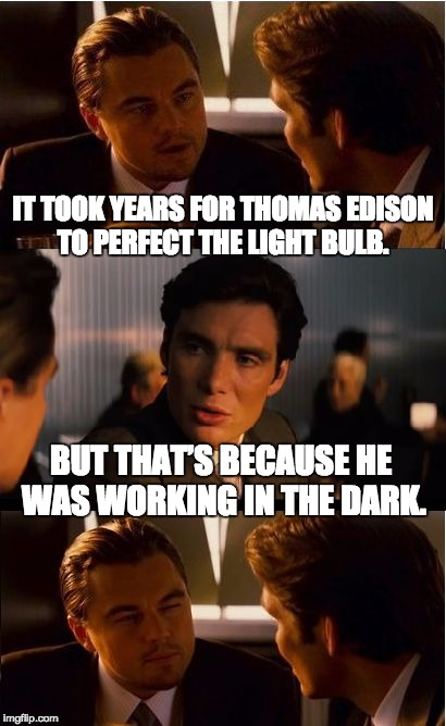 Inception Meme | IT TOOK YEARS FOR THOMAS EDISON TO PERFECT THE LIGHT BULB. BUT THAT'S BECAUSE HE WAS WORKING IN THE DARK. | image tagged in memes,inception | made w/ Imgflip meme maker
