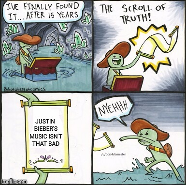 The Scroll Of Truth Meme | JUSTIN BIEBER'S MUSIC ISN'T THAT BAD | image tagged in the scroll of truth | made w/ Imgflip meme maker