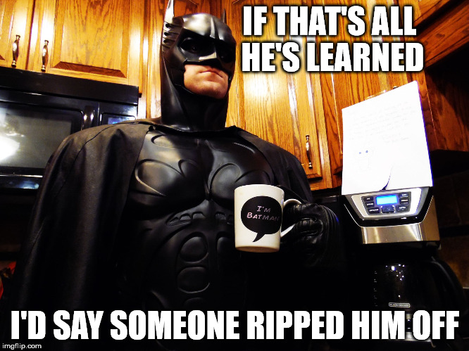 Batman coffee break | IF THAT'S ALL HE'S LEARNED I'D SAY SOMEONE RIPPED HIM OFF | image tagged in batman coffee break | made w/ Imgflip meme maker