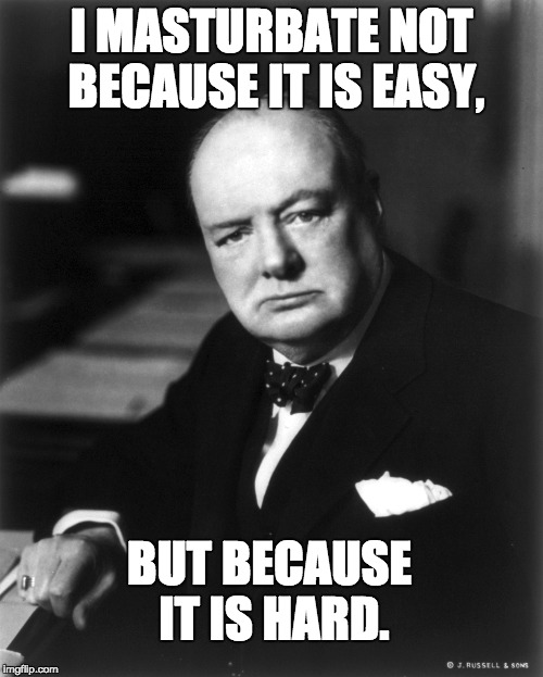 I MASTURBATE NOT BECAUSE IT IS EASY, BUT BECAUSE IT IS HARD. | image tagged in winston churchill | made w/ Imgflip meme maker