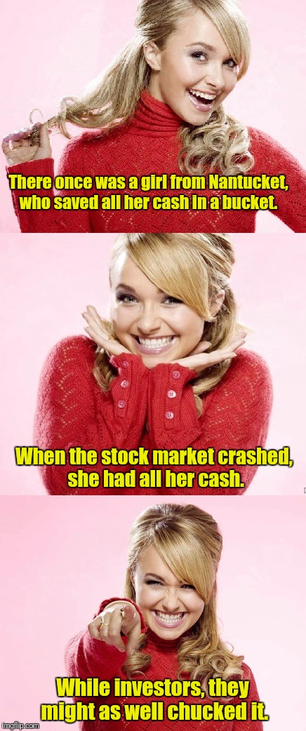 Its just not Limerick Week without a girl from Nantucket (a MnMinPhx event) | There once was a girl from Nantucket, who saved all her cash in a bucket. While investors, they might as well chucked it. When the stock mar | image tagged in hayden red pun,limerick week | made w/ Imgflip meme maker