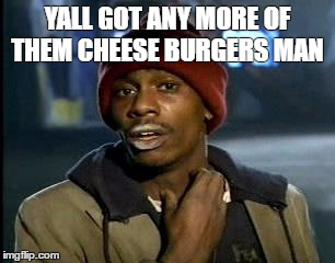 Yall Got Any More Of | YALL GOT ANY MORE OF THEM CHEESE BURGERS MAN | image tagged in memes,yall got any more of | made w/ Imgflip meme maker