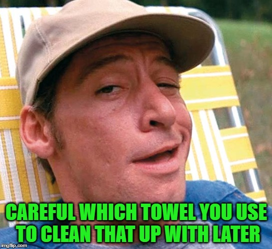 CAREFUL WHICH TOWEL YOU USE TO CLEAN THAT UP WITH LATER | made w/ Imgflip meme maker