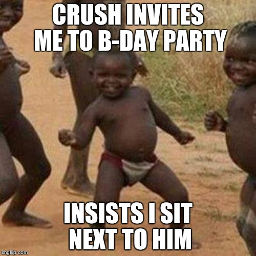 Third World Success Kid | CRUSH INVITES ME TO B-DAY PARTY INSISTS I SIT NEXT TO HIM | image tagged in memes,third world success kid | made w/ Imgflip meme maker