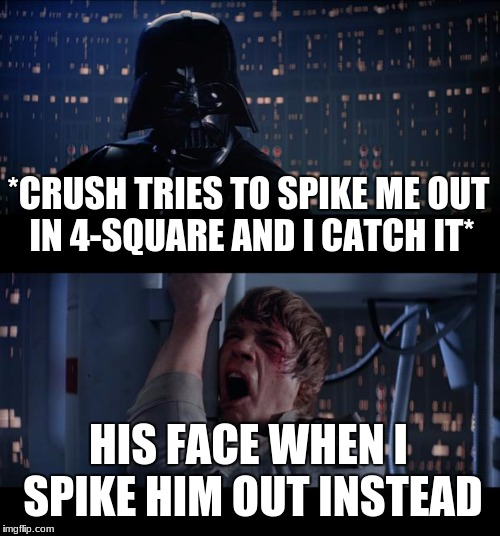 Star Wars No Meme | *CRUSH TRIES TO SPIKE ME OUT IN 4-SQUARE AND I CATCH IT* HIS FACE WHEN I SPIKE HIM OUT INSTEAD | image tagged in memes,star wars no | made w/ Imgflip meme maker
