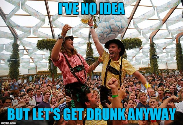 I'VE NO IDEA BUT LET'S GET DRUNK ANYWAY | made w/ Imgflip meme maker