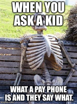 Waiting Skeleton Meme | WHEN YOU ASK A KID WHAT A PAY PHONE IS AND THEY SAY WHAT. | image tagged in memes,waiting skeleton | made w/ Imgflip meme maker