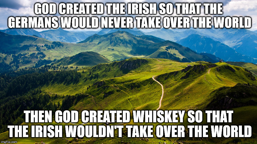 GOD CREATED THE IRISH SO THAT THE GERMANS WOULD NEVER TAKE OVER THE WORLD THEN GOD CREATED WHISKEY SO THAT THE IRISH WOULDN'T TAKE OVER THE  | made w/ Imgflip meme maker
